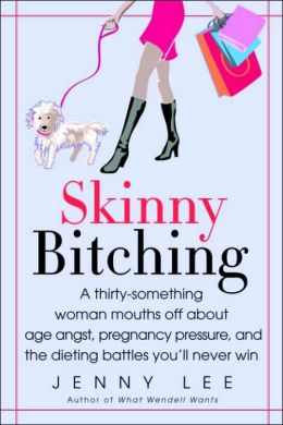 Skinny Bitching: A Thirty-Something Woman Mouths off about Baby Guilt, Age Angst, and the Dietingbattles You'll Never Win