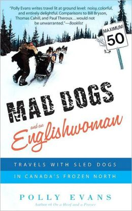 Mad Dogs and an Englishwoman: Travels with Sled Dogs in Canada's Frozen North