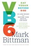 Book Cover Image. Title: VB6:  Eat Vegan Before 6:00 to Lose Weight and Restore Your Health . . . for Good, Author: Mark Bittman