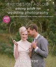 Book Cover Image. Title: The Design Aglow Posing Guide for Wedding Photography:  100 Modern Ideas for Photographing Engagements, Brides, Wedding Couples, and Wedding Parties, Author: Lena Hyde