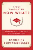 Book Cover Image. Title: I Just Graduated ... Now What?:  Honest Answers from Those Who Have Been There, Author: Katherine Schwarzenegger
