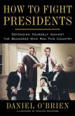 Book Cover Image. Title: How to Fight Presidents:  Defending Yourself Against the Badasses Who Ran This Country, Author: Daniel O'Brien