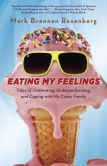 Book Cover Image. Title: Eating My Feelings:  Tales of Overeating, Underperforming, and Coping with My Crazy Family, Author: Mark Rosenberg