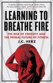 Book Cover Image. Title: Learning to Breathe Fire:  The Rise of CrossFit and the Primal Future of Fitness, Author: J.C. Herz