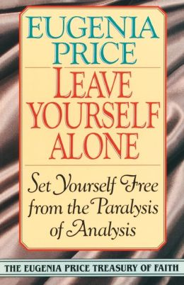 Leave Yourself Alone: Set Yourself Free from the Paralysis of Analysis