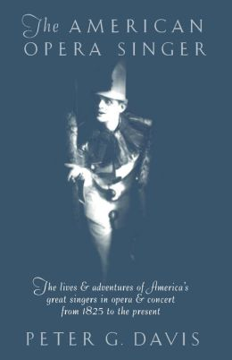The American Opera Singer: THe Lives & Adventures Of America's Great Singers In Opera & Concert From 1825 To The Present