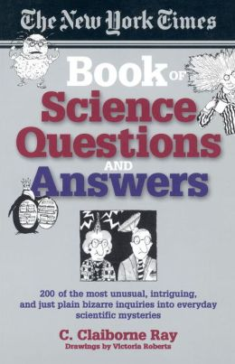 The New York Times Book of Science Questions and Answers: 200 of the Best, Most Intriguing and Just Plain Bizarre Inquiries into Everyday Scientific Mysteries