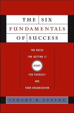The Six Fundamentals of Success: The Rules for Getting It Right for Yourself and Your Organization