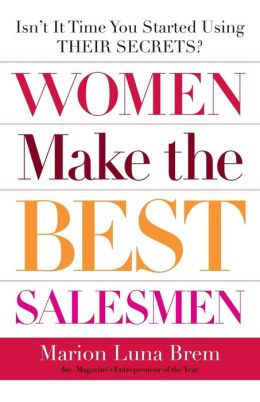 Women Make the Best Salesmen: Isn't It Time You Started Using Their Secrets?