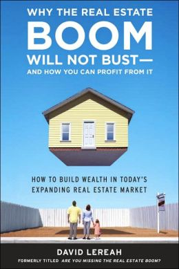 Why the Real Estate Boom Will Not Bust: How to Build Wealth in Today's Expanding Real Estate Market