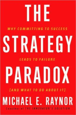 Strategy Paradox: Why Committing to Success Leads to Failure (and What to Do about It)