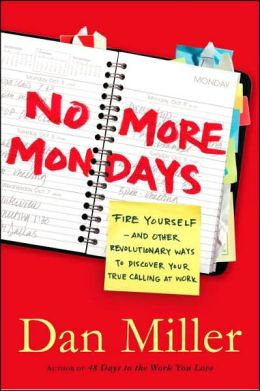 No More Mondays: Fire Yourself - And Other Revolutionary Ways to Discover Your True Calling at Work