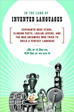 In the Land of Invented Languages: Esperanto Rock Stars, Klingon Poets, Loglan Lovers, and the Mad Dreamers Who Tried to Build A Perfect Language