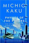 Book Cover Image. Title: Physics of the Future:  How Science Will Shape Human Destiny and Our Daily Lives by the Year 2100, Author: Michio Kaku