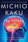 Book Cover Image. Title: The Future of the Mind:  The Scientific Quest to Understand, Enhance, and Empower the Mind, Author: Michio Kaku