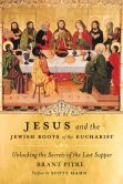 Book Cover Image. Title: Jesus and the Jewish Roots of the Eucharist:  Unlocking the Secrets of the Last Supper, Author: Brany Pitre