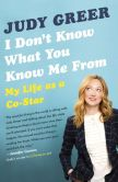 Book Cover Image. Title: I Don't Know What You Know Me From:  Confessions of a Co-Star, Author: Judy Greer