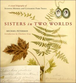 Sisters in Two Worlds: A Visual Biography of Susanna Moodie and Catherine Parr Traill