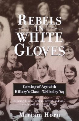 Rebels in White Gloves: Coming of Age with Hillary's Class--Wellesley '69