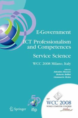 E-Government ICT Professionalism and Competences Service Science: IFIP 20th World Computer Congress, Industry Oriented Conferences, September 7-10, 2008, Milano, Italy