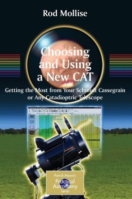 Choosing and Using a New CAT: Getting the Most from Your Schmidt Cassegrain or Any Catadioptric Telescope