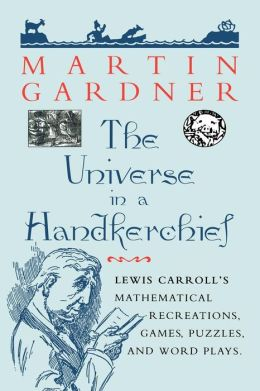The Universe in a Handkerchief: Lewis Carroll's Mathematical Recreations, Games, Puzzles, and Word Plays