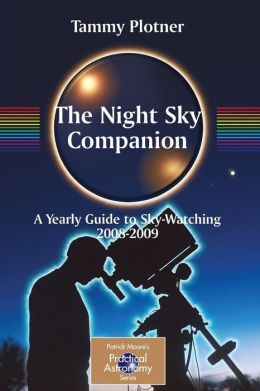 The Night Sky Companion: A Yearly Guide to Sky-Watching 2008-2009 (Patrick Moore's Practical Astronomy Series) K. Vogt, Tammy Plotner and T. Mann