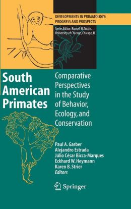 South American Primates: Comparative Perspectives in the Study of Behavior, Ecology, and Conservation
