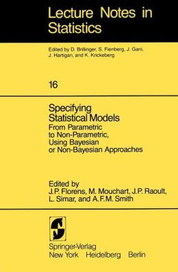 Specifying Statistical Models: From Parametric to Non-Parametric, Using Bayesian or Non-Bayesian Approaches