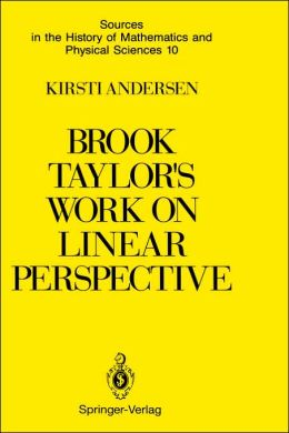 Brook Taylor's Work on Linear Perspective: A Study of Taylor's Role in the History of Perspective Geometry. Including Facsimiles of Taylor's Two Books on Perspective