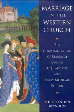 Marriage in the Western Church: The Christianization of Marriage During the Patristic and Early Medieval Periods
