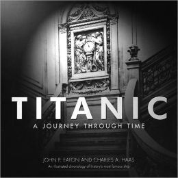 Titanic: A Journey through Time; An Illustrated Chronology of History's Most Famous Ship