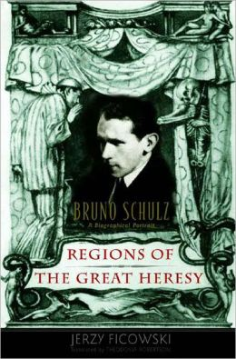 Regions of the Great Heresy: Bruno Schulz - A Biographical Portrait