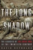 Book Cover Image. Title: The Long Shadow:  The Legacies of the Great War in the Twentieth Century, Author: David Reynolds