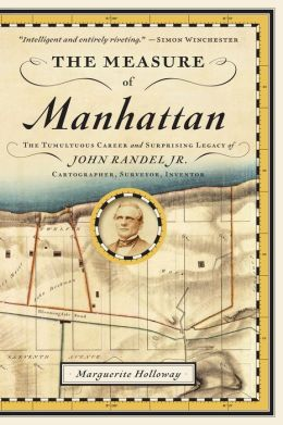 The Measure of Manhattan: The Tumultuous Career and Surprising Legacy of John Randel, Jr., Cartographer, Surveyor, Inventor