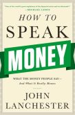 Book Cover Image. Title: How to Speak Money:  What the Money People Say--And What It Really Means, Author: John Lanchester