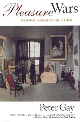 Pleasure Wars: The Bourgeois Experience Victoria to Freud (The Bourgeois Experience: Victoria to Freud)