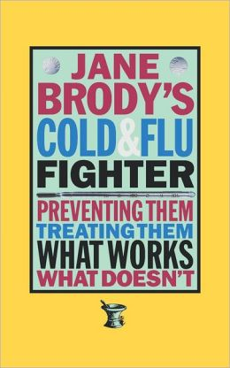 Jane Brody's Cold and Flu Fighter: Preventing Them Treating Them What Works What Doesn't