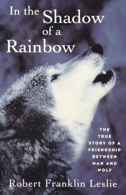 In the Shadow of the Rainbow: The True Story of a Friendship Between Man and Wolf