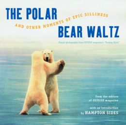 The Polar Bear Waltz and Other Moments of Epic Silliness: Classic Photographs from Outside Magazine's
