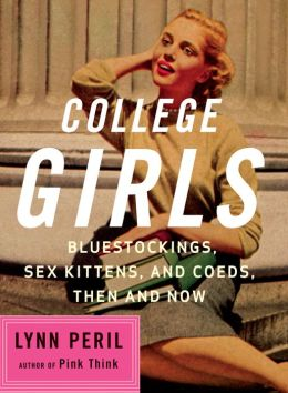 College Girls: Bluestockings, Sex Kittens, and Co-eds, Then and Now