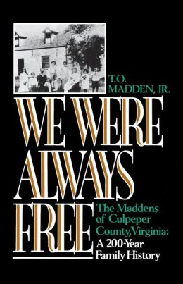 We Were Always Free: The Maddens of Culpeper County, Virginia: A 200-Year Family History