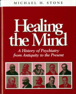 Healing the Mind: A History of Pyschiatry from Antiquity to the Present