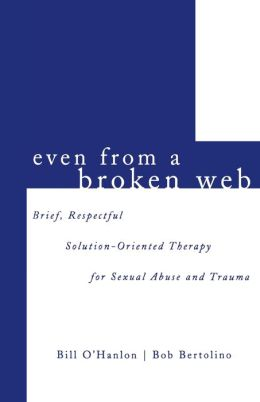 Even from a Broken Web: Brief,Respectful Solution-Oriented Therapy for Sexual Abuse and Trauma