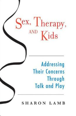 Sex, Therapy, and Kids: Addressing Their Concerns Through Talk and Play