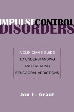 Impulse Control Disorders: A Clinician's Guide to Understanding and Treating Behavioral Addictions