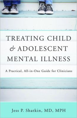 Treating Child and Adolescent Mental Illness: A Practical, All-in-One Guide