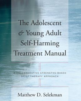 The Adolescent & Young Adult Self-Harming Treatment Manual: A Collaborative Strengths-Based Brief Therapy Approach