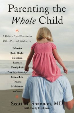 Parenting the Whole Child: A Holistic Child Psychiatrist Offers Practical Wisdom on Behavior, Brain Health, Nutrition, Exercise, Family Life, Peer Relationships, School Life, Trauma, Medication, and More . . .