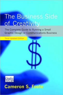 Business Side of Creativity: A Complete Guide to Running a Small Graphic Design or Communications Business